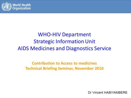 WHO-HIV Department Strategic Information Unit AIDS Medicines and Diagnostics Service Contribution to Access to medicines Technical Briefing Seminar, November.