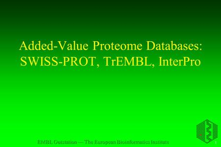 1 EMBL Outstation — The European Bioinformatics Institute Added-Value Proteome Databases: SWISS-PROT, TrEMBL, InterPro.