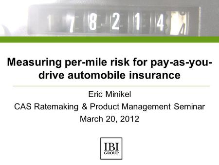Measuring per-mile risk for pay-as-you- drive automobile insurance Eric Minikel CAS Ratemaking & Product Management Seminar March 20, 2012.