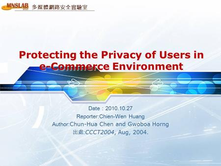 多媒體網路安全實驗室 Protecting the Privacy of Users in e-Commerce Environment Date:2010.10.27 Reporter:Chien-Wen Huang Author: Chun-Hua Chen and Gwoboa Horng 出處: