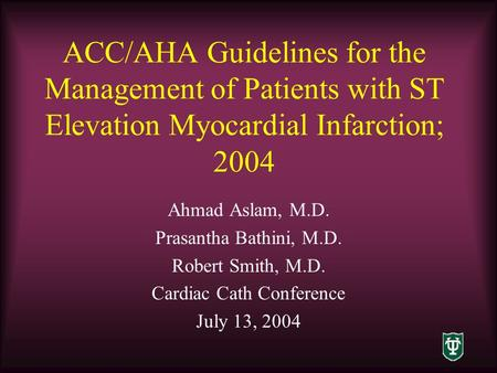 ACC/AHA Guidelines for the Management of Patients with ST Elevation Myocardial Infarction; 2004 Ahmad Aslam, M.D. Prasantha Bathini, M.D. Robert Smith,