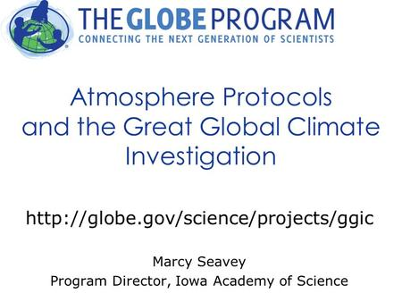Atmosphere Protocols and the Great Global Climate Investigation  Marcy Seavey Program Director, Iowa Academy of Science.