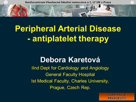Peripheral Arterial Disease - antiplatelet therapy Debora Karetová IInd Dept for Cardiology and Angiology General Faculty Hospital Ist Medical Faculty,
