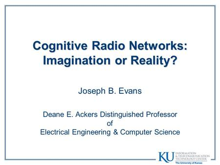Cognitive Radio Networks: Imagination or Reality? Joseph B. Evans Deane E. Ackers Distinguished Professor of Electrical Engineering & Computer Science.