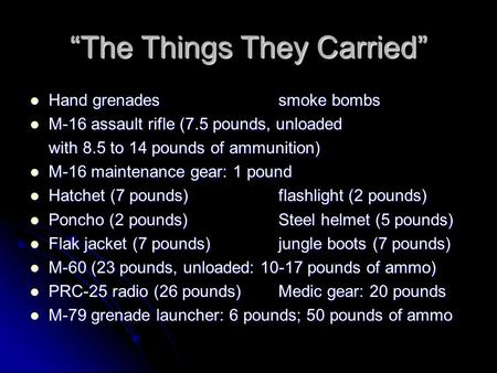 """The Things They Carried"" Hand grenadessmoke bombs Hand grenadessmoke bombs M-16 assault rifle (7.5 pounds, unloaded M-16 assault rifle (7.5 pounds, unloaded."