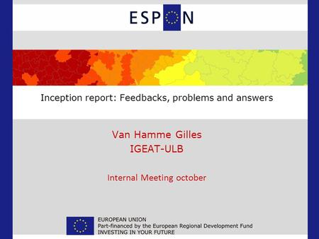 Inception report: Feedbacks, problems and answers Van Hamme Gilles IGEAT-ULB Internal Meeting october.