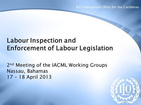 ILO Subregional Office for the Caribbean Labour Inspection and Enforcement of Labour Legislation 2 nd Meeting of the IACML Working Groups Nassau, Bahamas.
