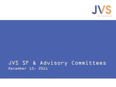 JVS SF & Advisory Committees December 13, 2011. Work Transforms Lives JVS SF and Advisory Committees 1.How is JVS SF currently working with advisory committees?