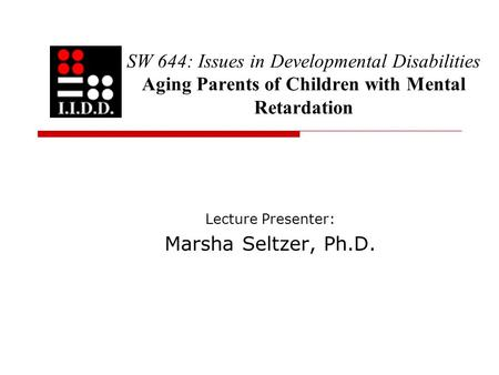SW 644: Issues in Developmental Disabilities Aging Parents of Children with Mental Retardation Lecture Presenter: Marsha Seltzer, Ph.D.