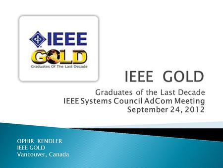 Graduates of the Last Decade IEEE Systems Council AdCom Meeting September 24, 2012 OPHIR KENDLER IEEE GOLD Vancouver, Canada.