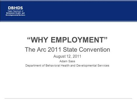 "DBHDS Virginia Department of Behavioral Health and Developmental Services ""WHY EMPLOYMENT"" The Arc 2011 State Convention August 12, 2011 Adam Sass Department."