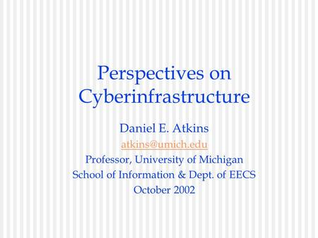 Perspectives on Cyberinfrastructure Daniel E. Atkins Professor, University of Michigan School of Information & Dept. of EECS October 2002.