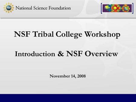 Introduction & NSF Overview NSF Tribal College Workshop November 14, 2008.