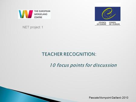 Pascale Mompoint Gaillard- 2010 NET project 1. To offer key elements to support the discussion on teacher recognition within the Pestalozzi Network of.