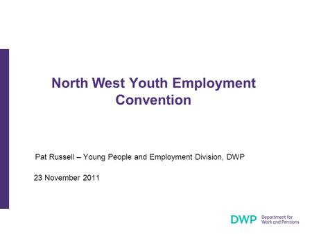 North West Youth Employment Convention Pat Russell – Young People and Employment Division, DWP 23 November 2011.