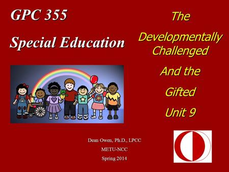 GPC 355 Special Education Dean Owen, Ph.D., LPCC METU-NCC Spring 2014 The Developmentally Challenged And the Gifted Unit 9.
