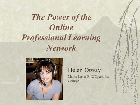 The Power of the Online Professional Learning Network Helen Otway Manor Lakes P-12 Specialist College.