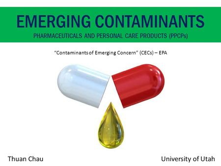 "Thuan Chau EMERGING CONTAMINANTS PHARMACEUTICALS AND PERSONAL CARE PRODUCTS (PPCPs) ""Contaminants of Emerging Concern"" (CECs) – EPA University of Utah."