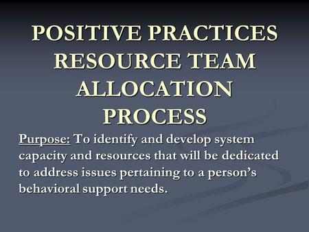 POSITIVE PRACTICES RESOURCE TEAM ALLOCATION PROCESS Purpose: To identify and develop system capacity and resources that will be dedicated to address issues.