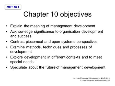 Human Resource Management, 4th Edition © Pearson Education Limited 2004 OHT 10.1 Chapter 10 objectives Explain the meaning of management development Acknowledge.
