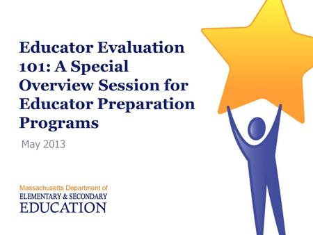 Educator Evaluation 101: A Special Overview Session for Educator Preparation Programs May 2013.
