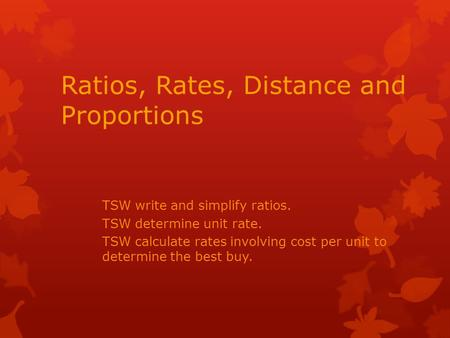 Ratios, Rates, Distance and Proportions TSW write and simplify ratios. TSW determine unit rate. TSW calculate rates involving cost per unit to determine.