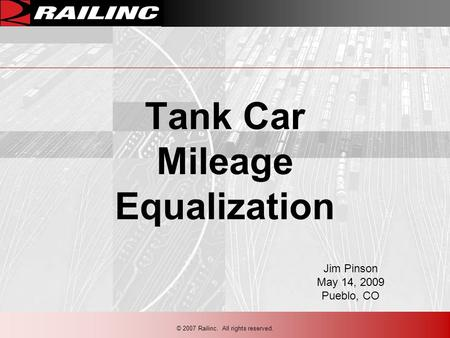© 2007 Railinc. All rights reserved. Tank Car Mileage Equalization Jim Pinson May 14, 2009 Pueblo, CO.