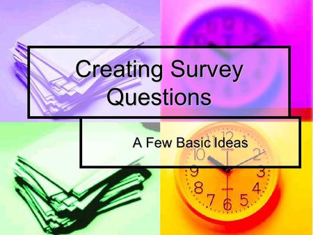 Creating Survey Questions A Few Basic Ideas. What's a Survey Surveys: Surveys are a form of questioning that is more rigid than interviews and that involve.