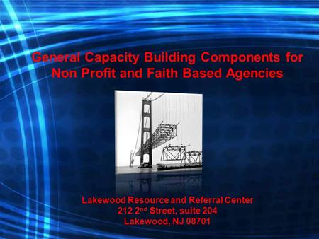 General Capacity Building Components for Non Profit and Faith Based Agencies Lakewood Resource and Referral Center 212 2 nd Street, suite 204 Lakewood,