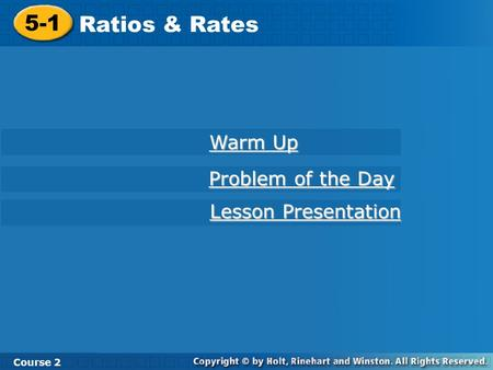 5-1 Ratios & Rates Course 2 Warm Up Warm Up Problem of the Day Problem of the Day Lesson Presentation Lesson Presentation.