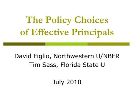 The Policy Choices of Effective Principals David Figlio, Northwestern U/NBER Tim Sass, Florida State U July 2010.