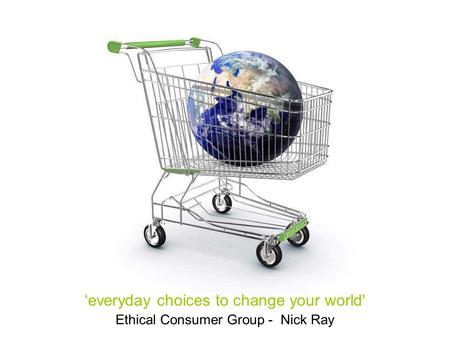 Ethical Consumer Group - Nick Ray 'everyday choices to change your world'