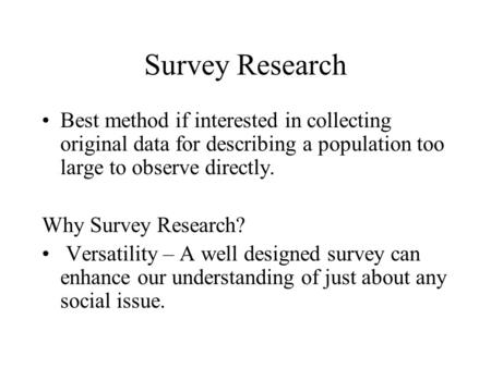 Survey Research Best method if interested in collecting original data for describing a population too large to observe directly. Why Survey Research? Versatility.