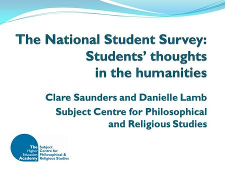 Clare Saunders and Danielle Lamb Subject Centre for Philosophical and Religious Studies.