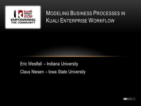 M ODELING B USINESS P ROCESSES IN K UALI E NTERPRISE W ORKFLOW Eric Westfall – Indiana University Claus Niesen – Iowa State University.