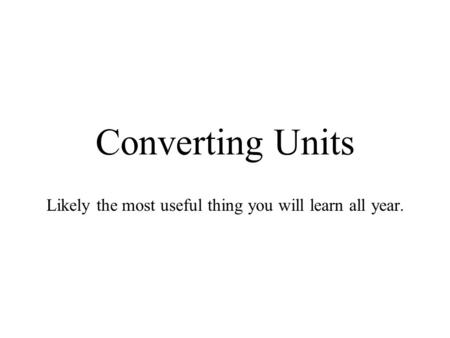 Converting Units Likely the most useful thing you will learn all year.
