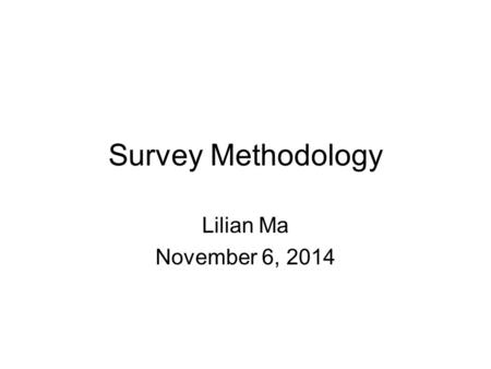Survey Methodology Lilian Ma November 6, 2014. Three aspects 1. How questions were designed 2. How data was collected 3. How samples were drawn Probability.