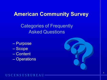 1 American Community Survey Categories of Frequently Asked Questions –Purpose –Scope –Content –Operations.