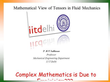 Complex Mathematics is Due to Empiricism??? P M V Subbarao Professor Mechanical Engineering Department I I T Delhi Mathematical View of Tensors in Fluid.