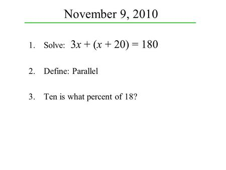 November 9, 2010 1.Solve: 3x + (x + 20) = 180 2.Define: Parallel 3.Ten is what percent of 18?