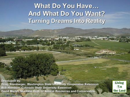 What Do You Have… And What Do You Want? Turning Dreams Into Reality Developed by: Doug Stienbarger, Washington State University Cooperative Extension Bob.