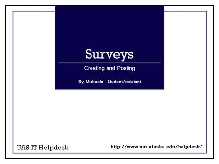 Surveys UAS IT Helpdesk Creating and Posting  By, Michaela – Student Assistant.