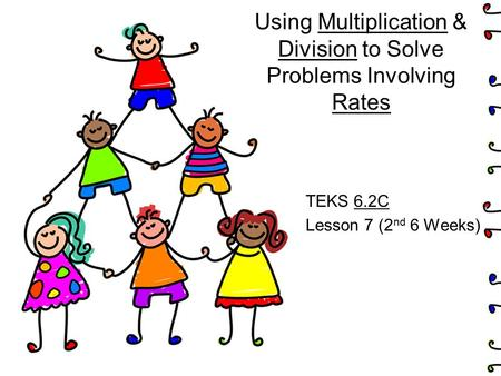 Using Multiplication & Division to Solve Problems Involving Rates TEKS 6.2C Lesson 7 (2 nd 6 Weeks)