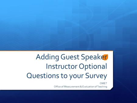 Adding Guest Speaker Instructor Optional Questions to your Survey OMET Office of Measurement & Evaluation of Teaching.