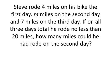Steve rode 4 miles on his bike the first day, m miles on the second day and 7 miles on the third day. If on all three days total he rode no less than 20.