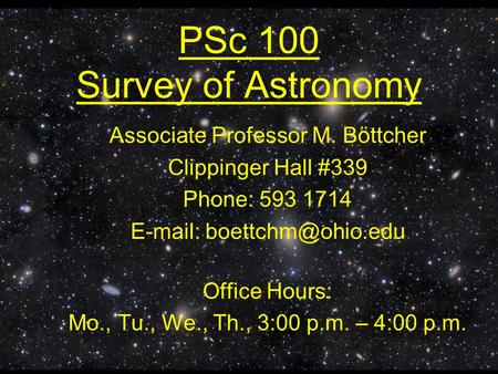 PSc 100 Survey of Astronomy Associate Professor M. Böttcher Clippinger Hall #339 Phone: 593 1714   Office Hours: Mo., Tu., We.,