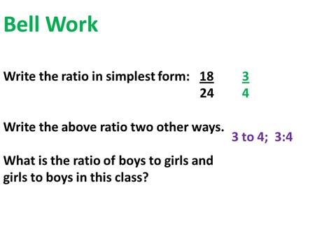 Bell Work Write the ratio in simplest form: 18 24 Write the above ratio two other ways. What is the ratio of boys to girls and girls to boys in this class?