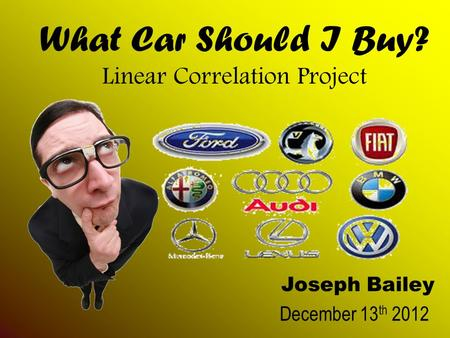 What Car Should I Buy? Linear Correlation Project Joseph Bailey December 13 th 2012.