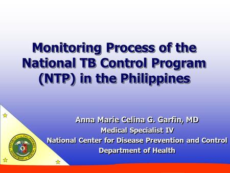 Monitoring Process of the National TB Control Program (NTP) in the Philippines Anna Marie Celina G. Garfin, MD Medical Specialist IV National Center for.