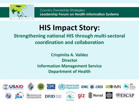 HIS Impact Story: Strengthening national HIS through multi-sectoral coordination and collaboration Crispinita A. Valdez Director Information Management.
